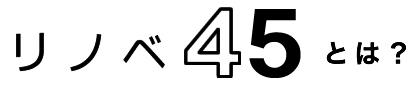 リノベ45とは